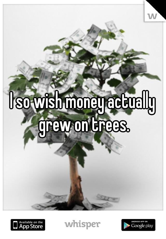 I so wish money actually grew on trees.