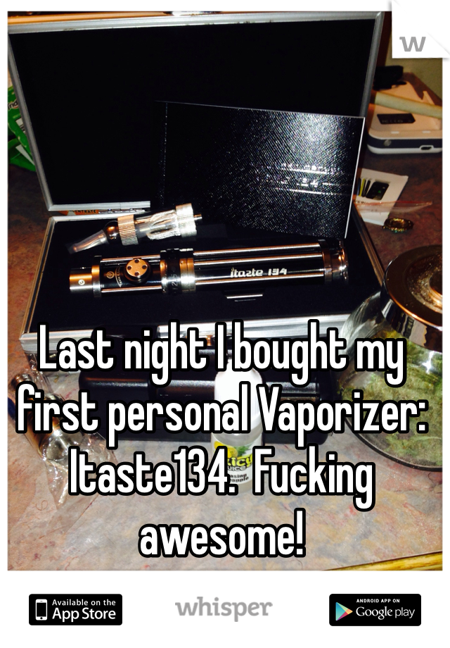 Last night I bought my first personal Vaporizer: Itaste134.  Fucking awesome!