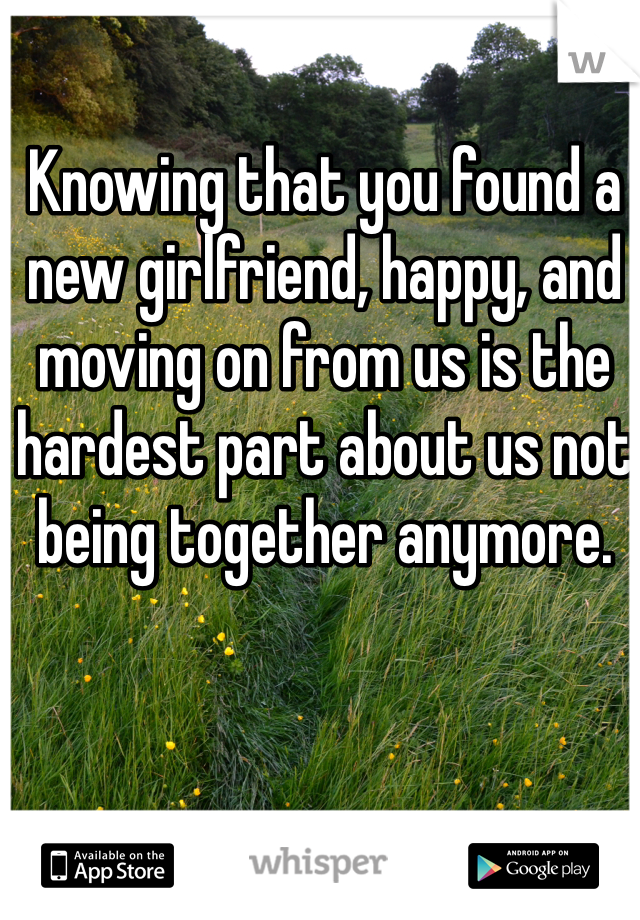 Knowing that you found a new girlfriend, happy, and moving on from us is the hardest part about us not being together anymore.