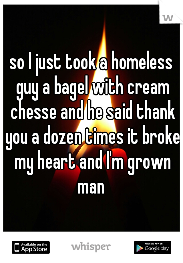 so I just took a homeless guy a bagel with cream chesse and he said thank you a dozen times it broke my heart and I'm grown man