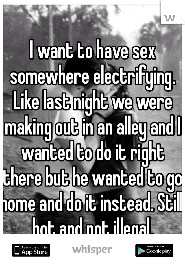 I want to have sex somewhere electrifying. Like last night we were making out in an alley and I wanted to do it right there but he wanted to go home and do it instead. Still hot and not illegal.