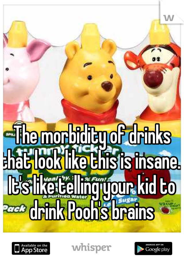 The morbidity of drinks that look like this is insane. It's like telling your kid to drink Pooh's brains