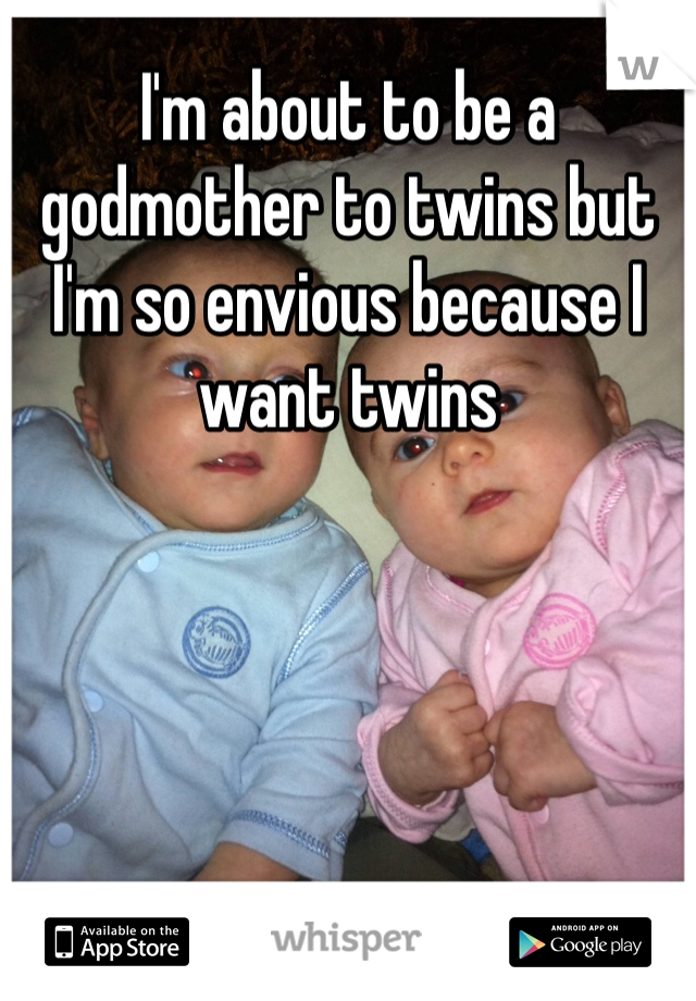 I'm about to be a godmother to twins but I'm so envious because I want twins