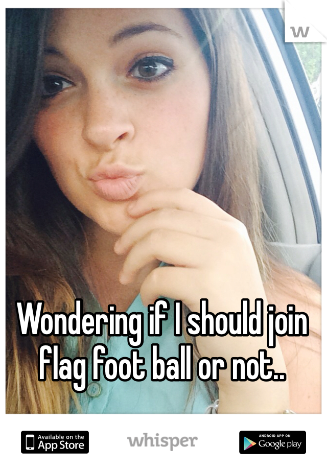 Wondering if I should join flag foot ball or not..