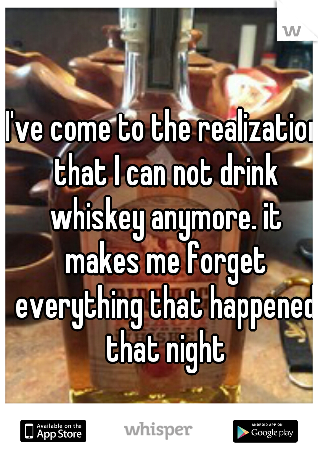 I've come to the realization that I can not drink whiskey anymore. it makes me forget everything that happened that night