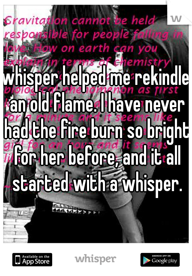 whisper helped me rekindle an old flame. I have never had the fire burn so bright for her before, and it all started with a whisper.