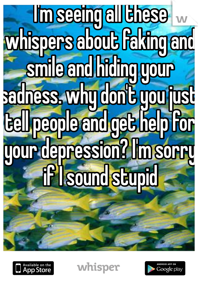 I'm seeing all these whispers about faking and smile and hiding your sadness. why don't you just tell people and get help for your depression? I'm sorry if I sound stupid