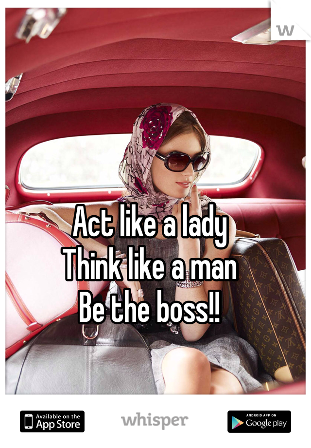 Act like a lady Think like a man Be the boss!!