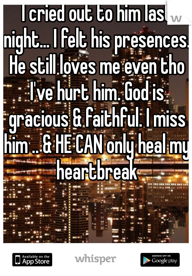 I cried out to him last night... I felt his presences. He still loves me even tho I've hurt him. God is gracious & faithful. I miss him .. & HE CAN only heal my heartbreak