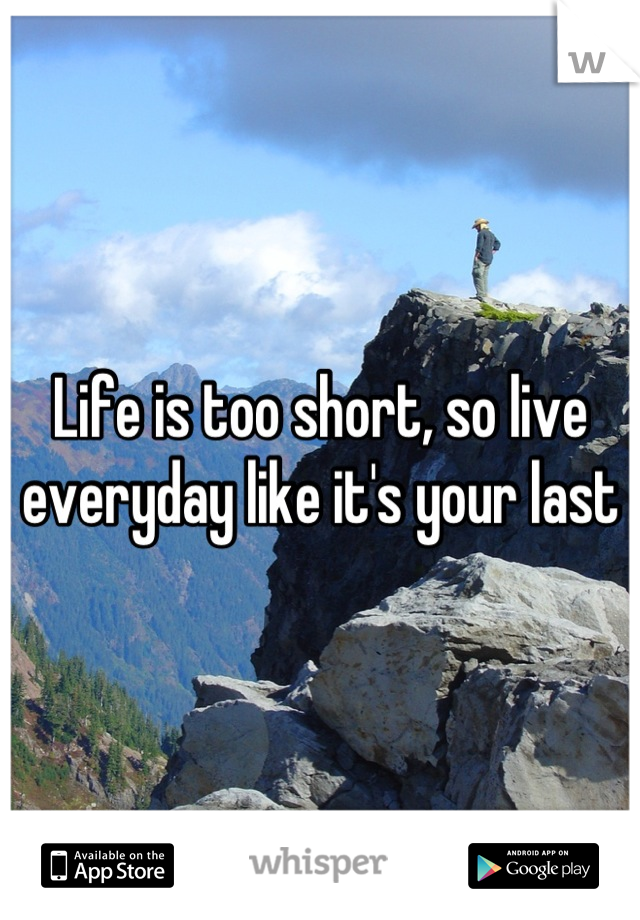 Life is too short, so live everyday like it's your last