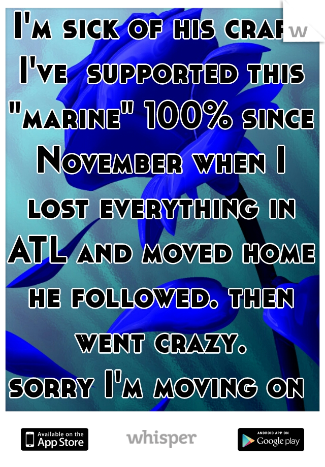 """I'm sick of his crap. I've  supported this """"marine"""" 100% since November when I lost everything in ATL and moved home he followed. then went crazy. sorry I'm moving on with a real Man"""