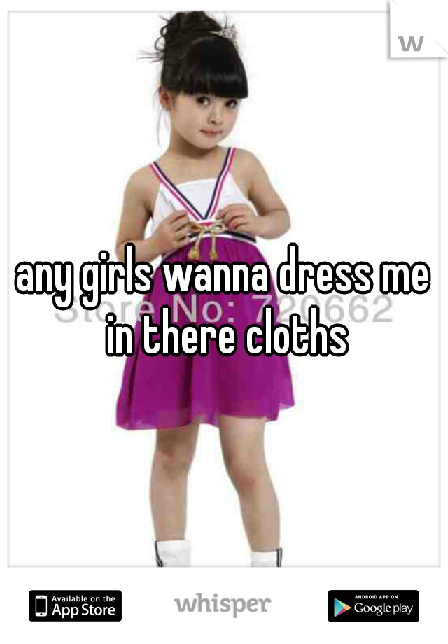 any girls wanna dress me in there cloths