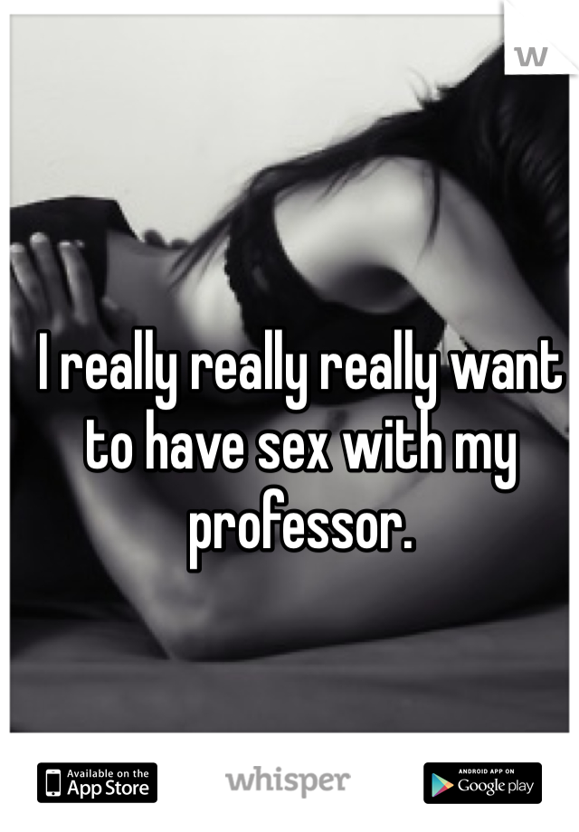 I really really really want to have sex with my professor.