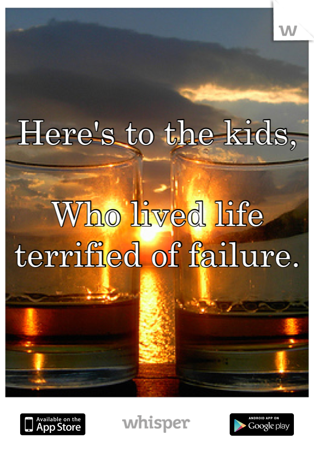 Here's to the kids,   Who lived life terrified of failure.