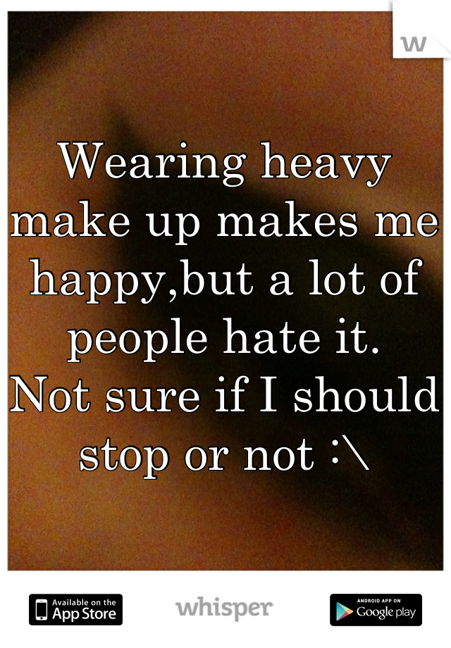 Wearing heavy make up makes me happy,but a lot of people hate it.  Not sure if I should stop or not :\