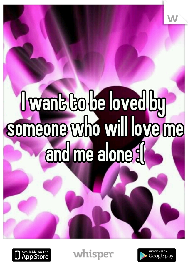 I want to be loved by someone who will love me and me alone :(