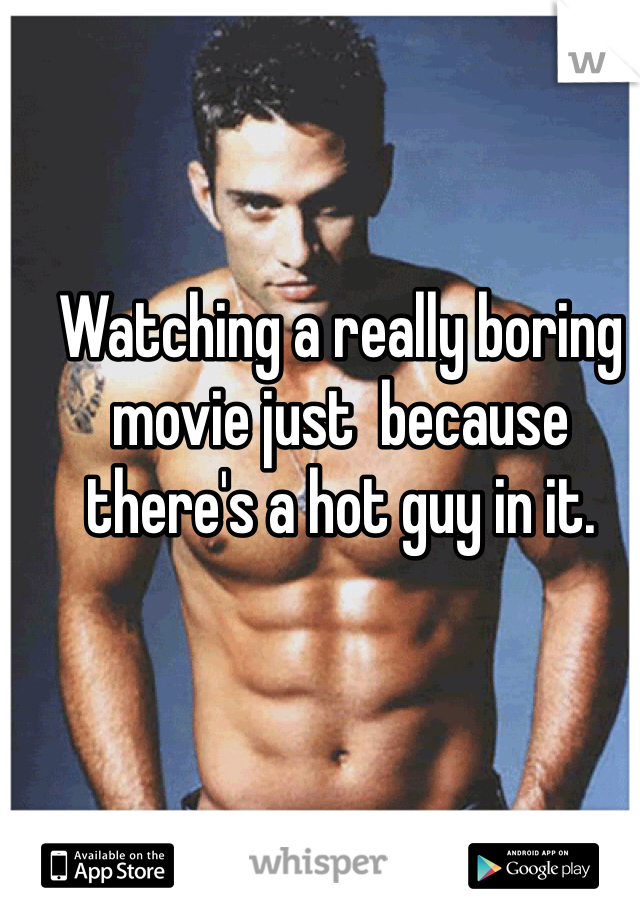 Watching a really boring movie just  because there's a hot guy in it.