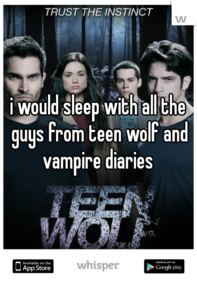 i would sleep with all the guys from teen wolf and vampire diaries