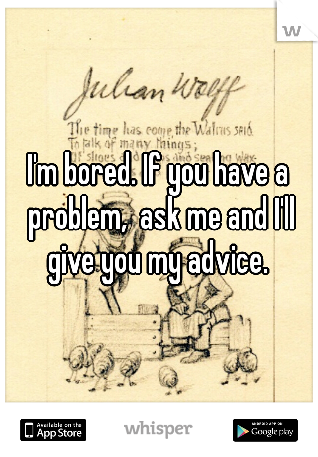 I'm bored. If you have a problem,  ask me and I'll give you my advice.