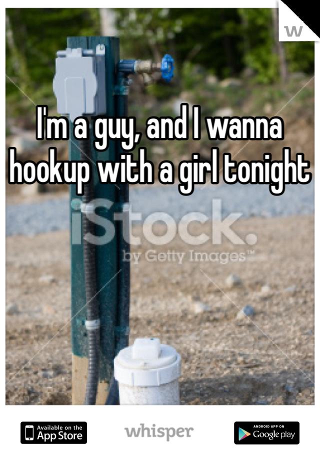 I'm a guy, and I wanna hookup with a girl tonight