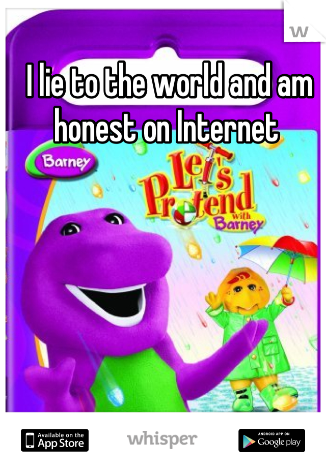 I lie to the world and am honest on Internet