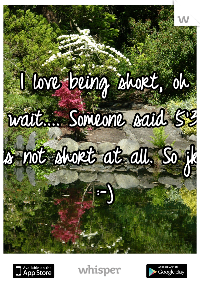 I love being short, oh wait.... Someone said 5'3 is not short at all. So jk :-)