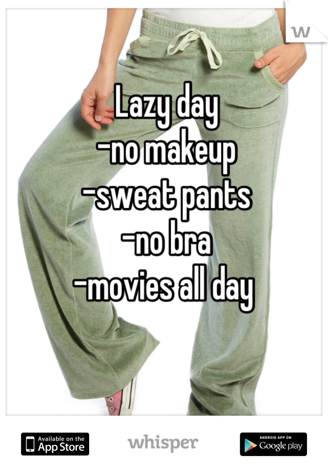 Lazy day -no makeup -sweat pants -no bra  -movies all day