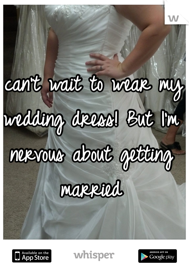 I can't wait to wear my wedding dress! But I'm nervous about getting married
