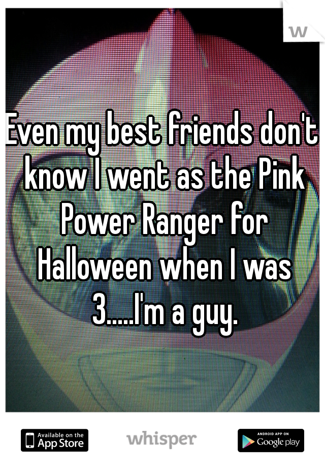 Even my best friends don't know I went as the Pink Power Ranger for Halloween when I was 3.....I'm a guy.