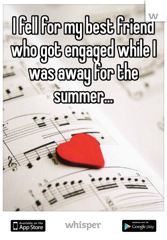 I fell for my best friend who got engaged while I was away for the summer...