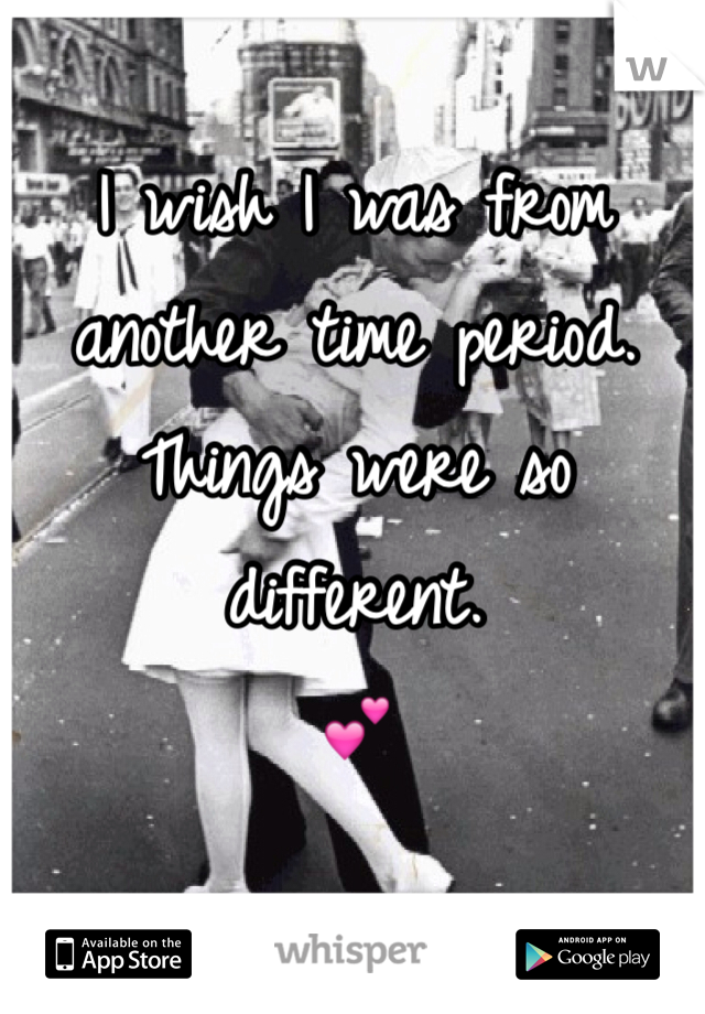 I wish I was from another time period. Things were so different.  💕