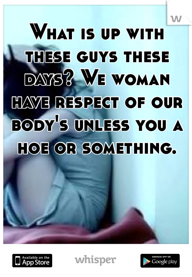 What is up with these guys these days? We woman have respect of our body's unless you a hoe or something.