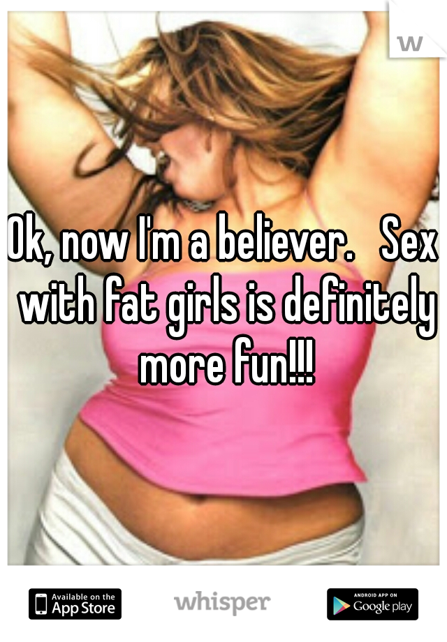 Ok, now I'm a believer.   Sex with fat girls is definitely more fun!!!