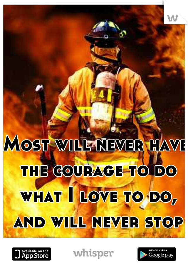 Most will never have the courage to do what I love to do, and will never stop doing.