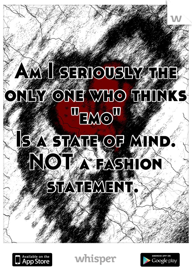 "Am I seriously the only one who thinks ""emo"" Is a state of mind. NOT a fashion statement."