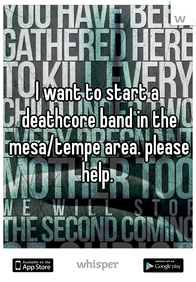 I want to start a deathcore band in the mesa/tempe area. please help.