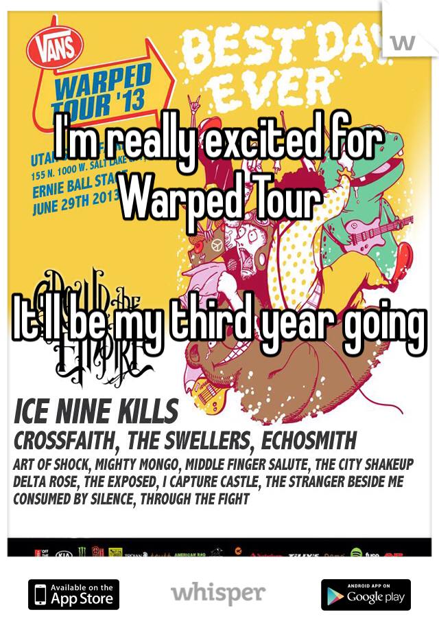 I'm really excited for Warped Tour  It'll be my third year going