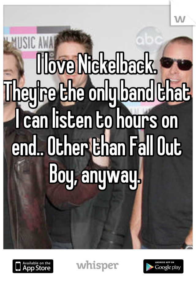 I love Nickelback.  They're the only band that I can listen to hours on end.. Other than Fall Out Boy, anyway.