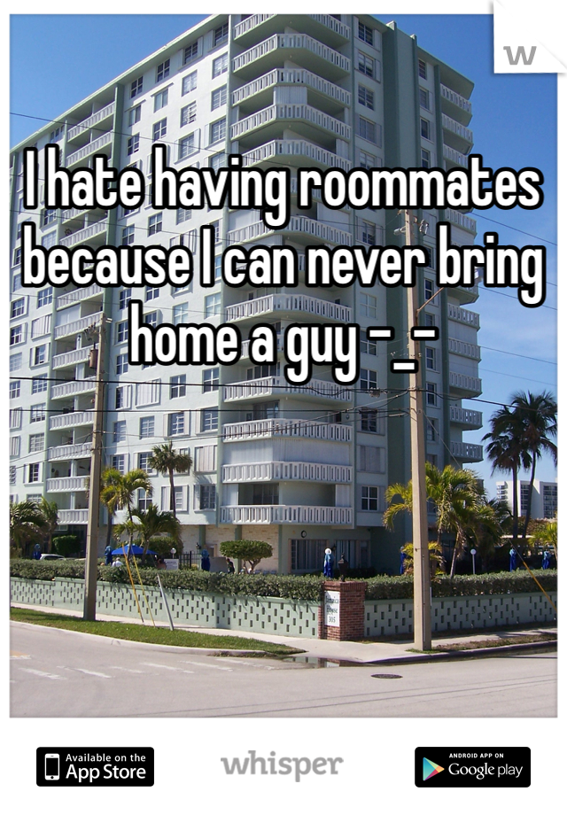 I hate having roommates because I can never bring home a guy -_-