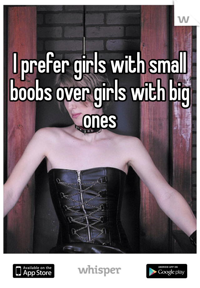 I prefer girls with small boobs over girls with big ones