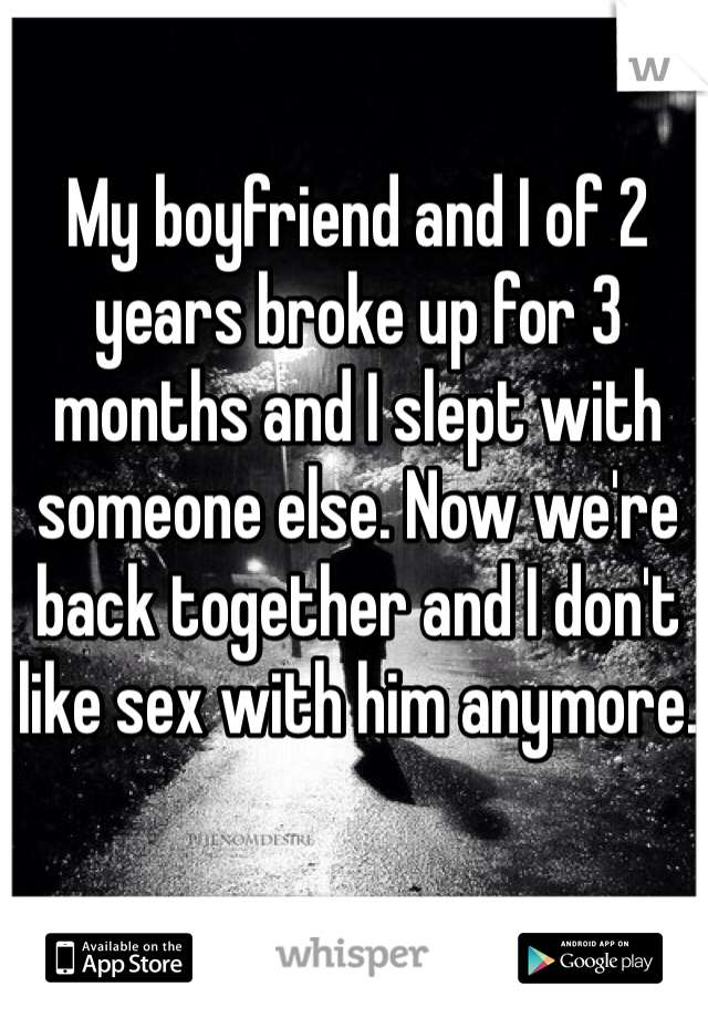 My boyfriend and I of 2 years broke up for 3 months and I slept with someone else. Now we're back together and I don't like sex with him anymore.