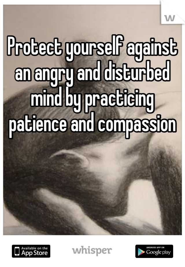 Protect yourself against an angry and disturbed mind by practicing patience and compassion