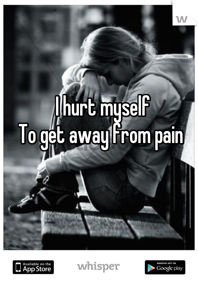 I hurt myself  To get away from pain