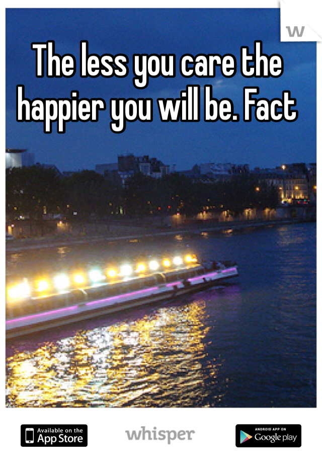 The less you care the happier you will be. Fact
