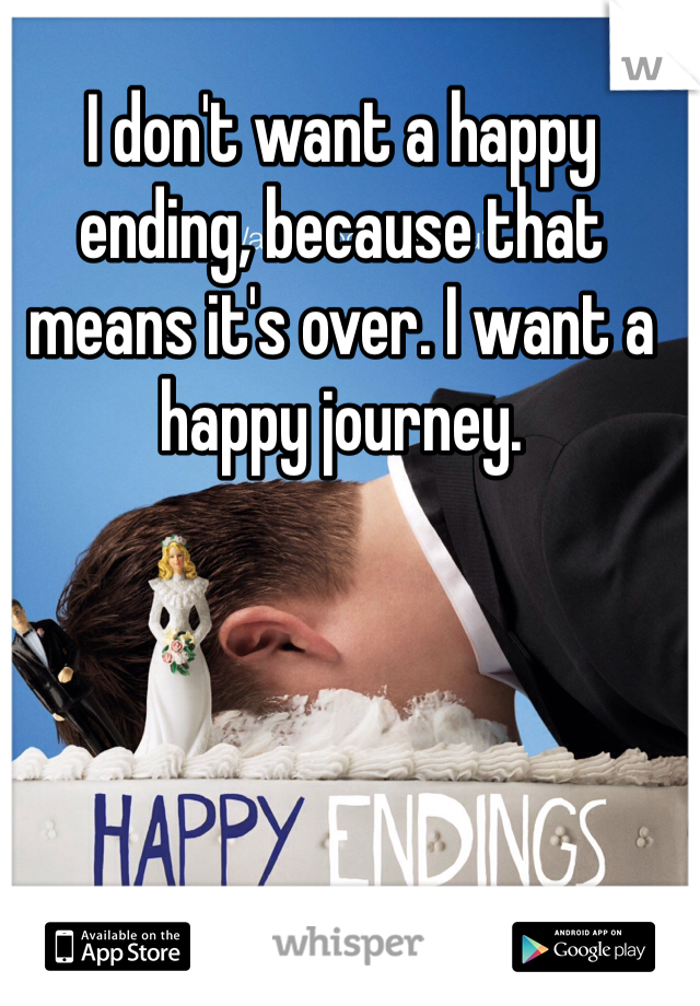 I don't want a happy ending, because that means it's over. I want a happy journey.