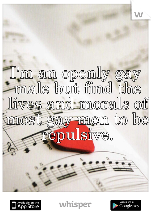 I'm an openly gay male but find the lives and morals of most gay men to be repulsive.