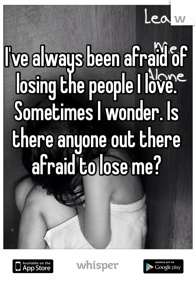 I've always been afraid of losing the people I love. Sometimes I wonder. Is there anyone out there afraid to lose me?