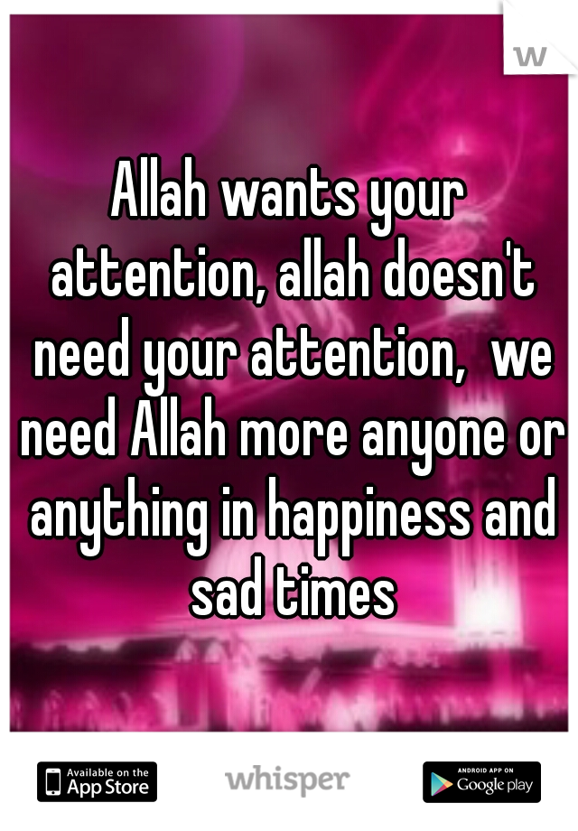 Allah wants your attention, allah doesn't need your attention,  we need Allah more anyone or anything in happiness and sad times