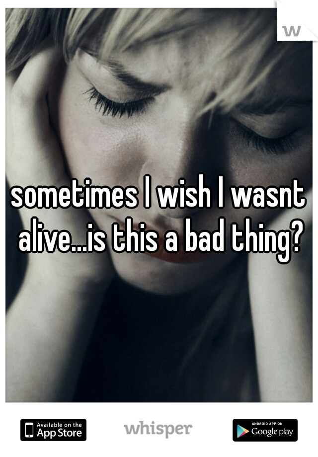 sometimes I wish I wasnt alive...is this a bad thing?