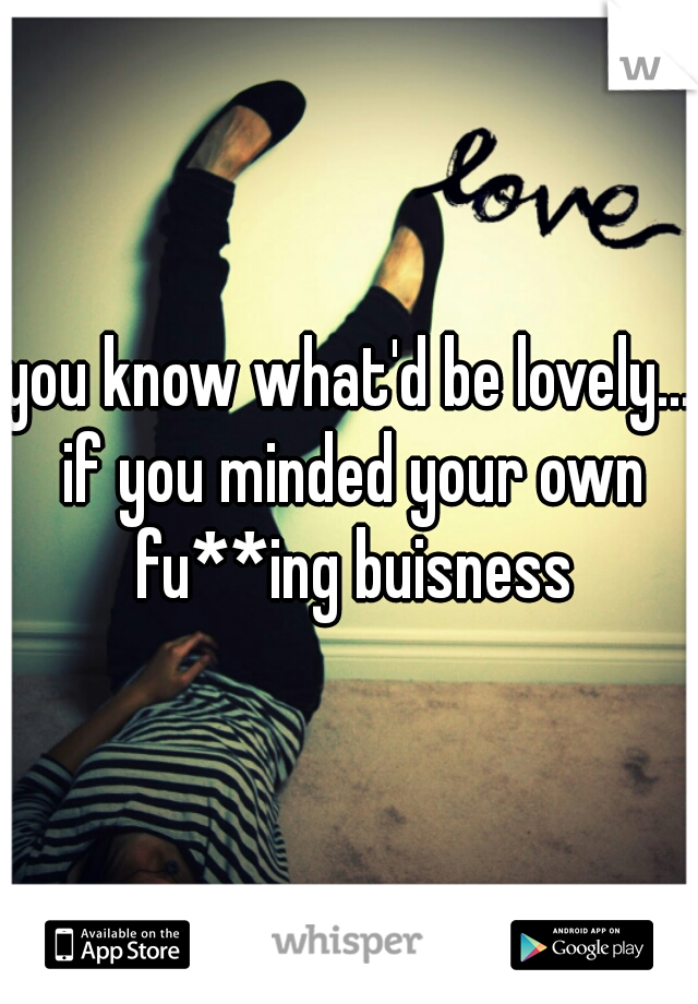 you know what'd be lovely... if you minded your own fu**ing buisness